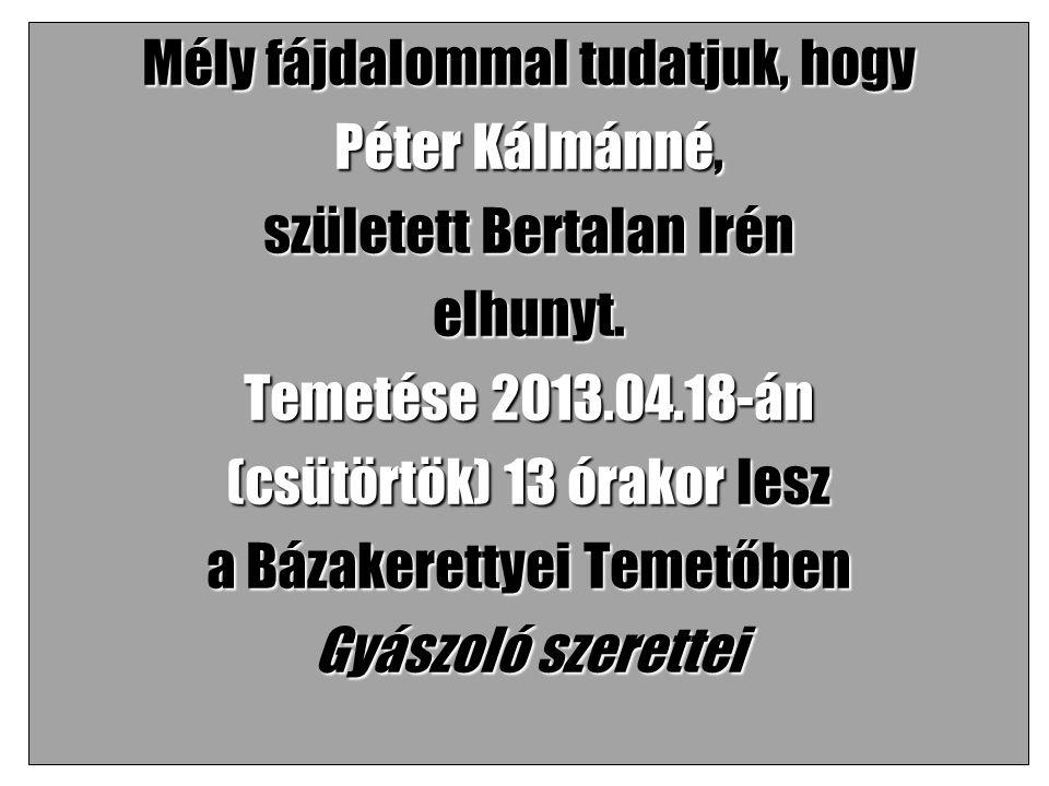Mély fájdalommal tudatjuk, hogy Péter Kálmánné, született Bertalan Irén elhunyt.