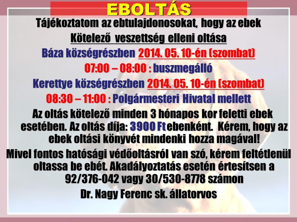 EBOLTÁS Tájékoztatom az ebtulajdonosokat, hogy az ebek Kötelező veszettség elleni oltása Báza községrészben 2014.