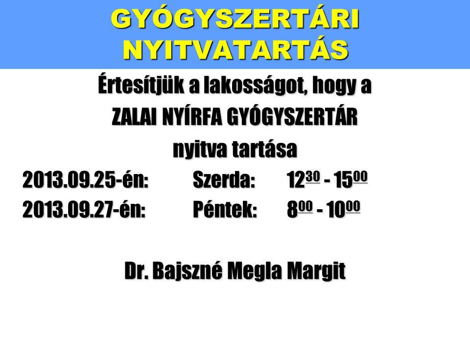 Értesítjük a lakosságot, hogy a ZALAI NYÍRFA GYÓGYSZERTÁR nyitva tartása 2013.09.25-én:Szerda:1230 - 1500 2013.09.27-én:Péntek:800 - 1000 Dr. Bajszné