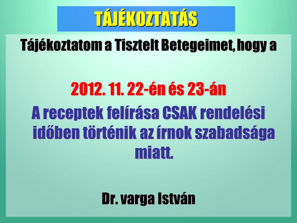 TÁJÉKOZTATÁS Tájékoztatom a Tisztelt Betegeimet, hogy a 2012. 11. 22-én és 23-án A receptek felírása CSAK rendelési időben történik az írnok szabadság