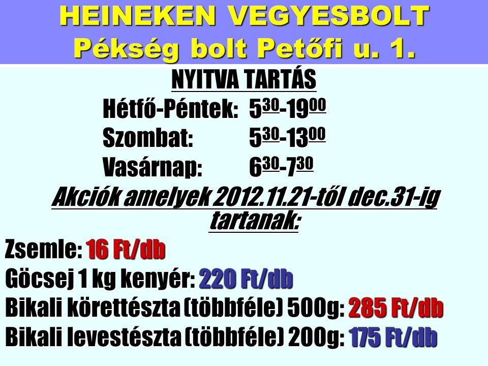 HEINEKEN VEGYESBOLT Pékség bolt Petőfi u. 1. NYITVA TARTÁS Hétfő-Péntek:530-1900 Szombat:530-1300 Vasárnap:630-730 Akciók amelyek 2012.11.21-től dec.3