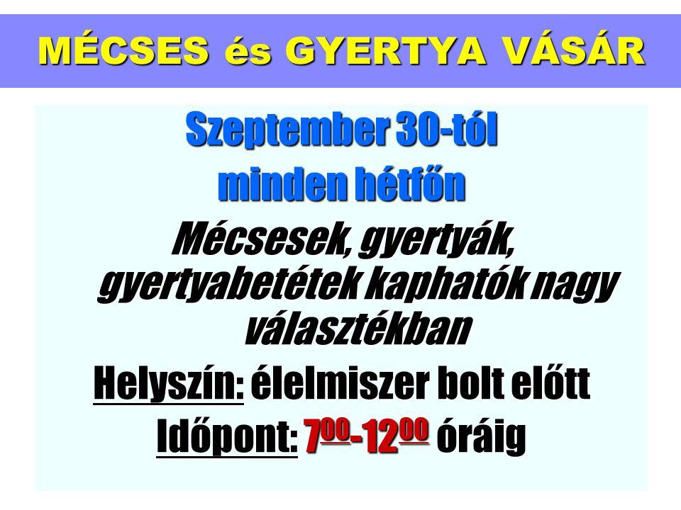 MÉCSES és GYERTYA VÁSÁR Szeptember 30-tól minden hétfőn Mécsesek, gyertyák, gyertyabetétek kaphatók nagy választékban Helyszín: élelmiszer bolt előtt Időpont: 700-1200 óráig