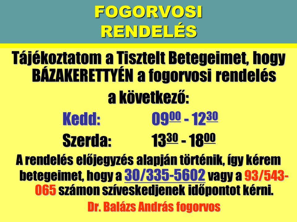 FOGORVOSI RENDELÉS Tájékoztatom a Tisztelt Betegeimet, hogy BÁZAKERETTYÉN a fogorvosi rendelés a következő: Kedd:0900 - 1230 Szerda:1330 - 1800 A rendelés előjegyzés alapján történik, így kérem betegeimet, hogy a 30/335-5602 vagy a 93/543- 065 számon szíveskedjenek időpontot kérni.