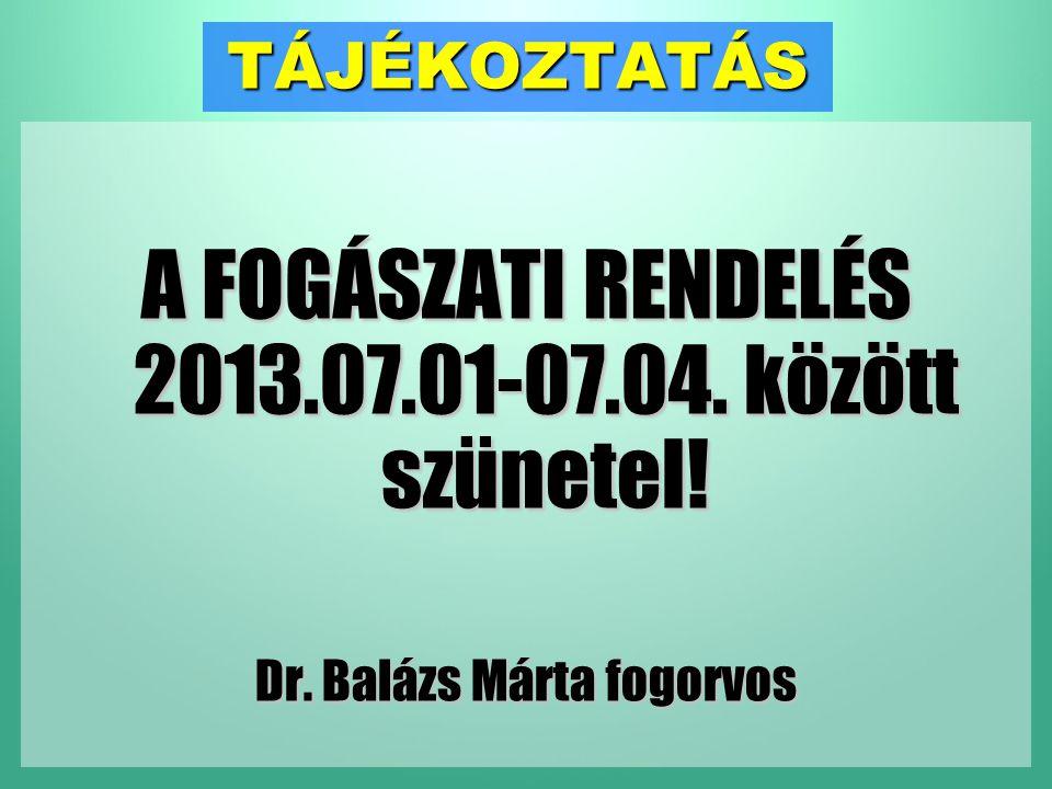 TÁJÉKOZTATÁS A FOGÁSZATI RENDELÉS 2013.07.01-07.04. között szünetel! Dr. Balázs Márta fogorvos