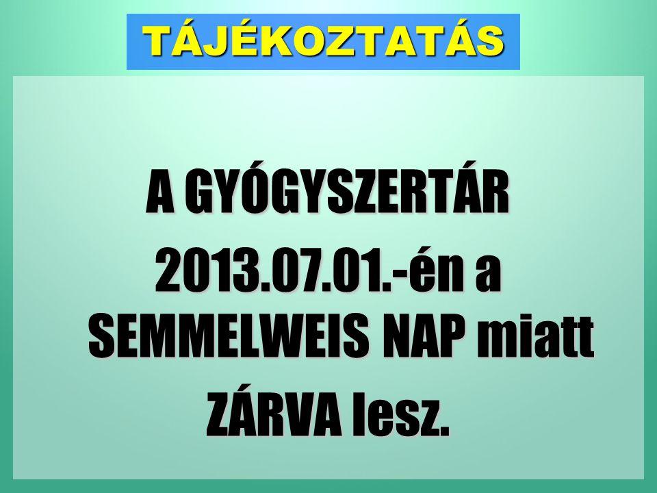 TÁJÉKOZTATÁS A GYÓGYSZERTÁR 2013.07.01.-én a SEMMELWEIS NAP miatt ZÁRVA lesz.