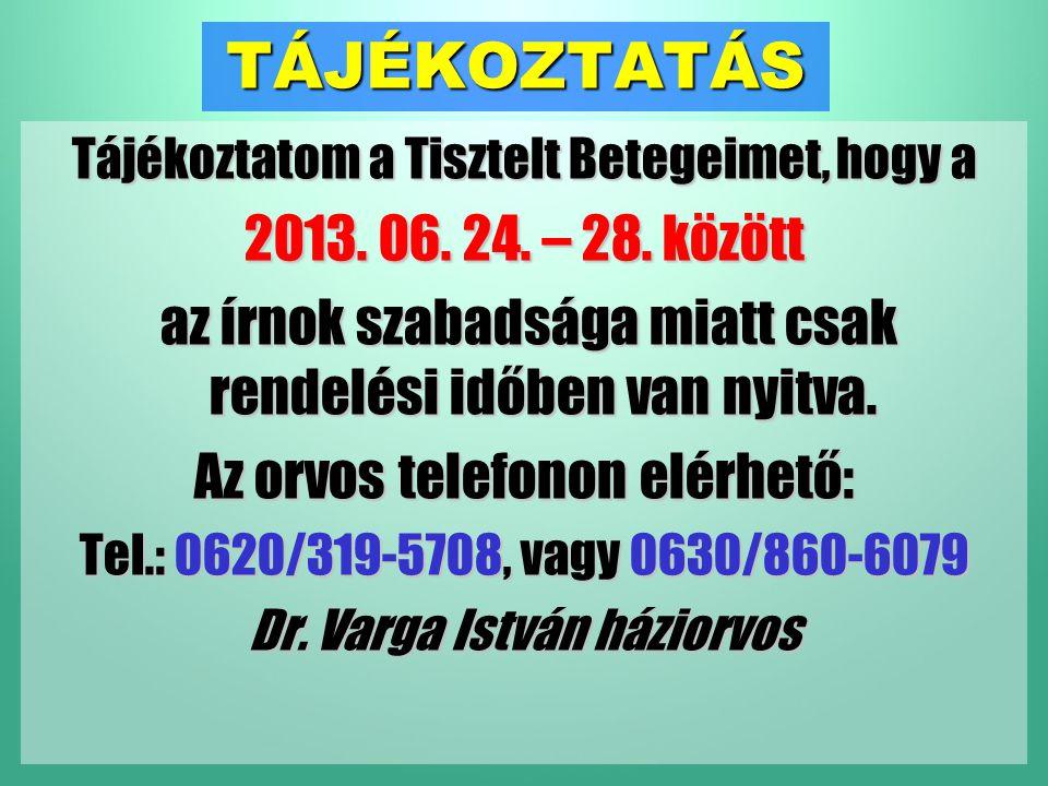 TÁJÉKOZTATÁS Tájékoztatom a Tisztelt Betegeimet, hogy a 2013. 06. 24. – 28. között az írnok szabadsága miatt csak rendelési időben van nyitva. Az orvo
