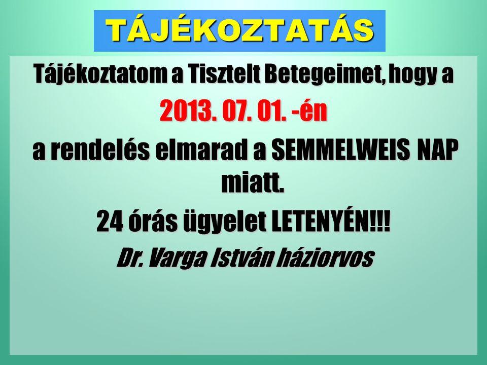 TÁJÉKOZTATÁS Tájékoztatom a Tisztelt Betegeimet, hogy a 2013. 07. 01. -én a rendelés elmarad a SEMMELWEIS NAP miatt. 24 órás ügyelet LETENYÉN!!! Dr. V