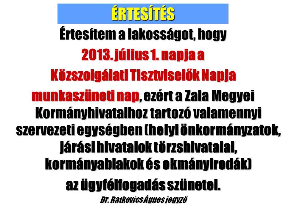 ÉRTESÍTÉS Értesítem a lakosságot, hogy 2013. július 1. napja a Közszolgálati Tisztviselők Napja munkaszüneti nap, ezért a Zala Megyei Kormányhivatalho