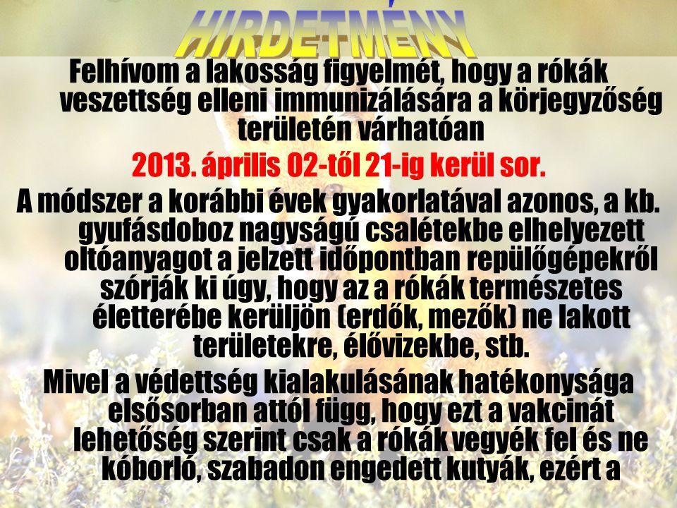 Felhívom a lakosság figyelmét, hogy a rókák veszettség elleni immunizálására a körjegyzőség területén várhatóan 2013. április 02-től 21-ig kerül sor.