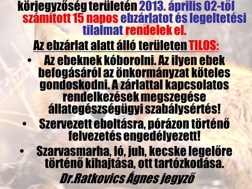 körjegyzőség területén 2013. április 02-től számított 15 napos ebzárlatot és legeltetési tilalmat rendelek el. Az ebzárlat alatt álló területen TILOS: