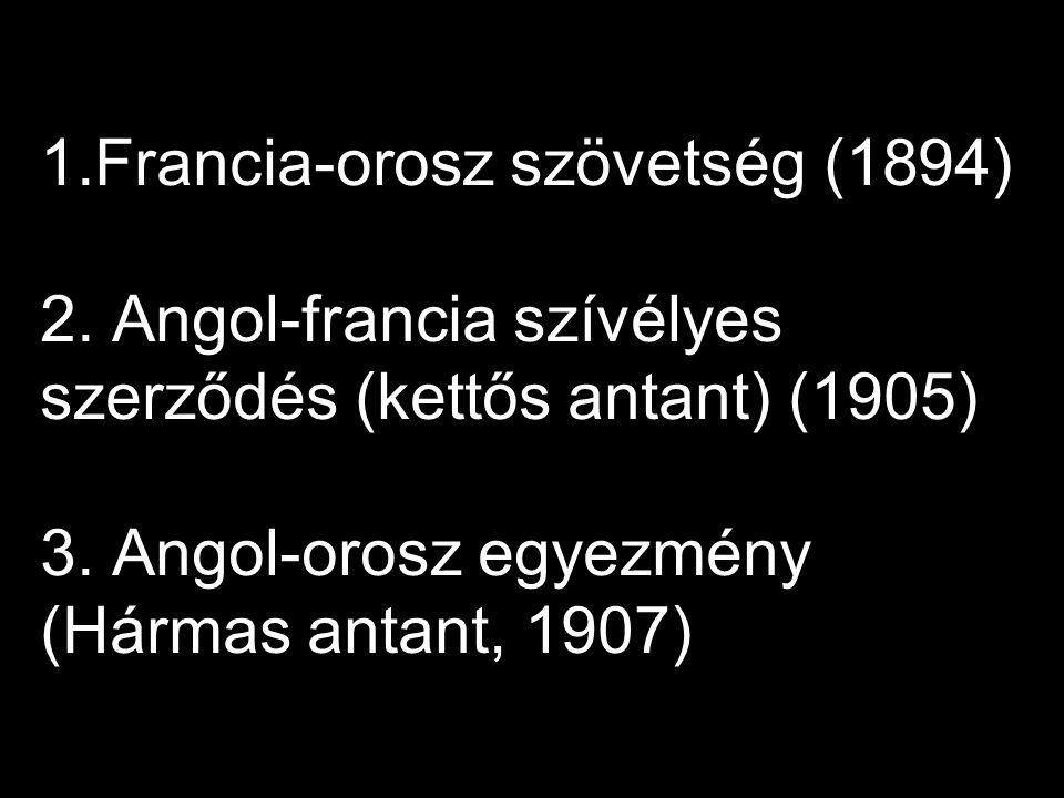 1.Francia-orosz szövetség (1894) 2.Angol-francia szívélyes szerződés (kettős antant) (1905) 3.