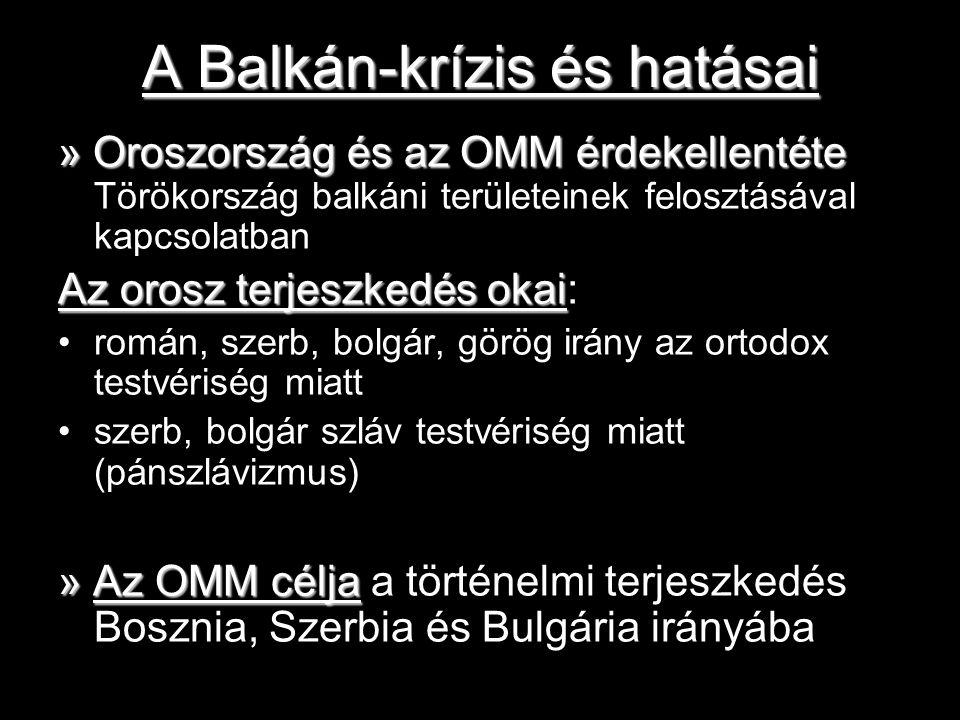A Balkán-krízis és hatásai » Oroszország és az OMM érdekellentéte » Oroszország és az OMM érdekellentéte Törökország balkáni területeinek felosztásával kapcsolatban Az orosz terjeszkedés okai Az orosz terjeszkedés okai: román, szerb, bolgár, görög irány az ortodox testvériség miatt szerb, bolgár szláv testvériség miatt (pánszlávizmus) » Az OMM célja » Az OMM célja a történelmi terjeszkedés Bosznia, Szerbia és Bulgária irányába