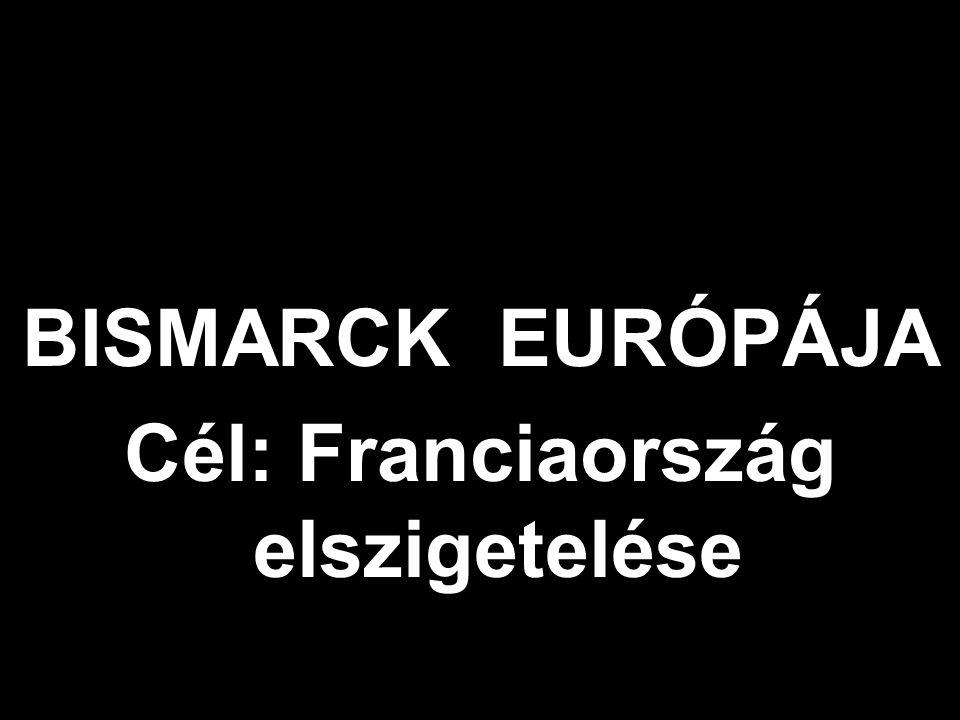 BISMARCK EURÓPÁJA Cél: Franciaország elszigetelése