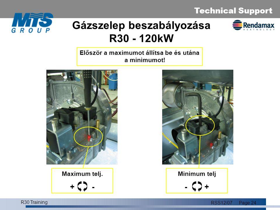 Technical Support R30 Training RSS12/07Page 25 Égőtér beszabályozás A beüzemelés során beállítandó mechanikai paraméterek (max./min.): R30/45-65-85-120FöldgázCO 2,max = 8,8% ± 0,2% CO 2,min = 8,2% ± 0,2% PropánCO 2,max = 9,8% ± 0,2% CO 2,min = 9,0% ± 0,2% R30/100 Földgáz CO 2,max = 9,4% ± 0,2% CO 2,min = 8,8% ± 0,2% Propán CO 2,max = 10,4% ± 0,2% CO 2,min = 9,4% ± 0,2%