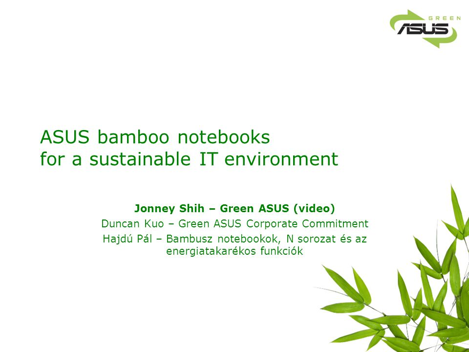 ASUS bamboo notebooks for a sustainable IT environment Jonney Shih – Green ASUS (video) Duncan Kuo – Green ASUS Corporate Commitment Hajdú Pál – Bambu