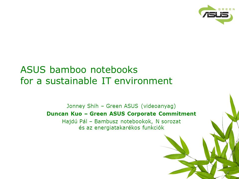 Green ASUS Corporate Commitment Green ASUS is a company-wide objective: from top to down, from strategy development, research development, manufacturing, procurement, quality control, sales and marketing Green ASUS Green DesignGreen ManufactureGreen ProcurementGreen Service & MKT Steering committee (led by Jonney Shih) Greener product RD design improvement Easy to reuse & easy to recycle Stricter guideline to avoid hazardous substances Improve power efficiency Green process & Green supply chain management (SRM) system.