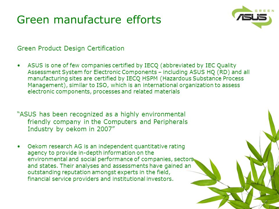 Green procurement The Green ASUS concept is tied with procurement process and integrated with ASUS supply chain management system: Specially designed e-Green platform to qualify green vendors: All ASUS vendors are qualified to show their supplied parts are certified by 3rd party organizations, content materials list, and testing reports..