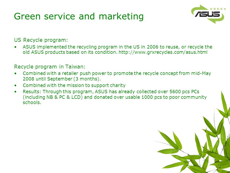 Green service and marketing US Recycle program: ASUS implemented the recycling program in the US in 2006 to reuse, or recycle the old ASUS products ba
