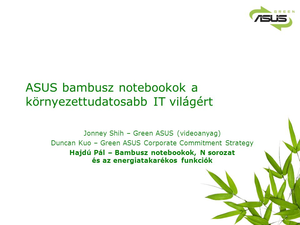 ASUS bambusz notebookok a környezettudatosabb IT világért Jonney Shih – Green ASUS (videoanyag) Duncan Kuo – Green ASUS Corporate Commitment Strategy