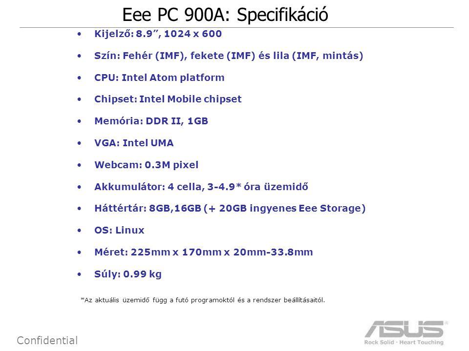 12 Confidential Eee PC 900A: Specifikáció Kijelző: 8.9 , 1024 x 600 Szín: Fehér (IMF), fekete (IMF) és lila (IMF, mintás) CPU: Intel Atom platform Chipset: Intel Mobile chipset Memória: DDR II, 1GB VGA: Intel UMA Webcam: 0.3M pixel Akkumulátor: 4 cella, 3-4.9* óra üzemidő Háttértár: 8GB,16GB (+ 20GB ingyenes Eee Storage) OS: Linux Méret: 225mm x 170mm x 20mm-33.8mm Súly: 0.99 kg *Az aktuális üzemidő függ a futó programoktól és a rendszer beállításaitól.