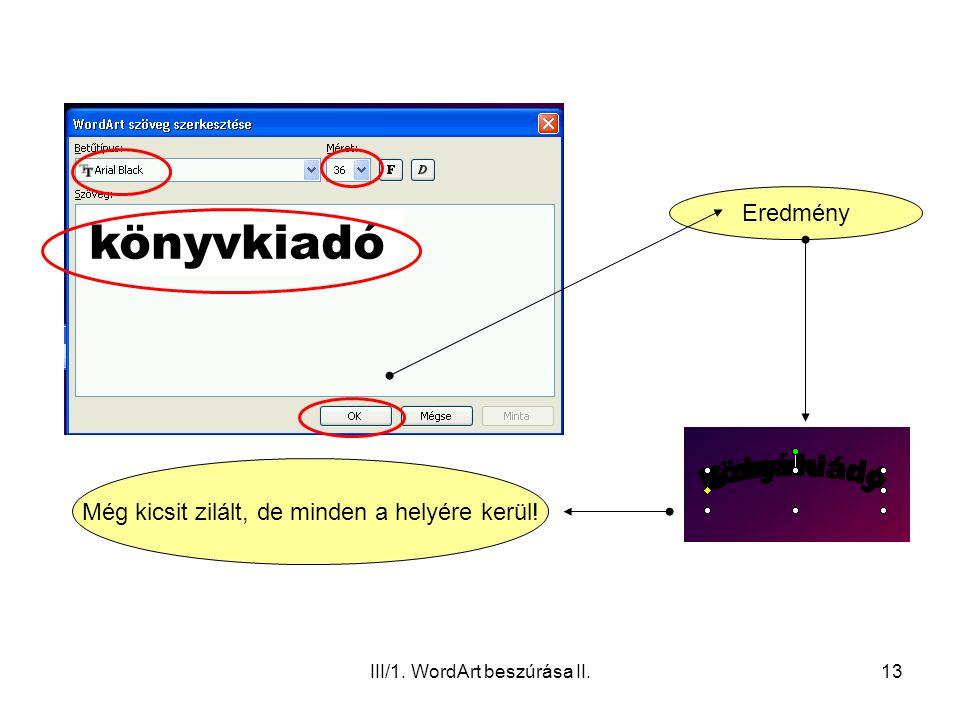 III/1. WordArt beszúrása II.13 könyvkiadó Eredmény Még kicsit zilált, de minden a helyére kerül!