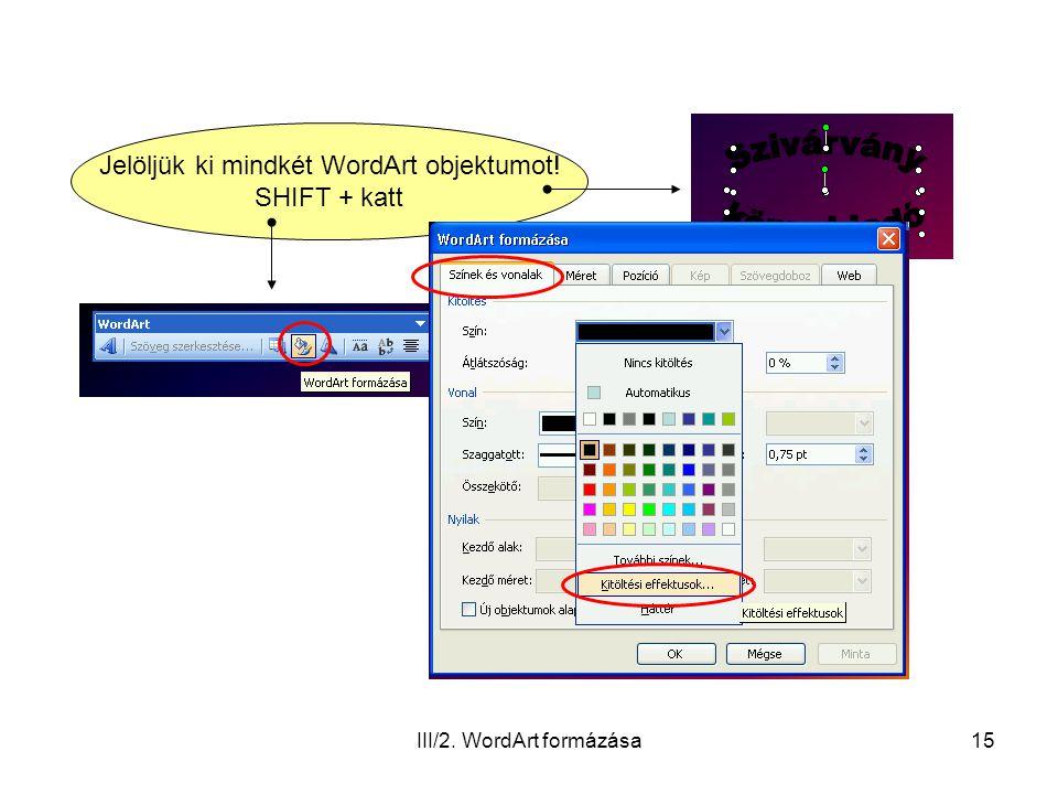 III/2. WordArt formázása15 Jelöljük ki mindkét WordArt objektumot! SHIFT + katt
