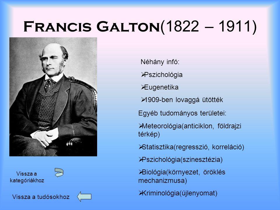 Francis Galton (1822 – 1911) Vissza a tudósokhoz Vissza a kategóriákhoz Néhány infó: PPszichológia EEugenetika 11909-ben lovaggá ütötték Egyéb tudományos területei:  Meteorológia(anticiklon, földrajzi térkép)  Statisztika(regresszió, korreláció)  Pszichológia(szinesztézia)  Biológia(környezet, öröklés mechanizmusa)  Kriminológia(újlenyomat)