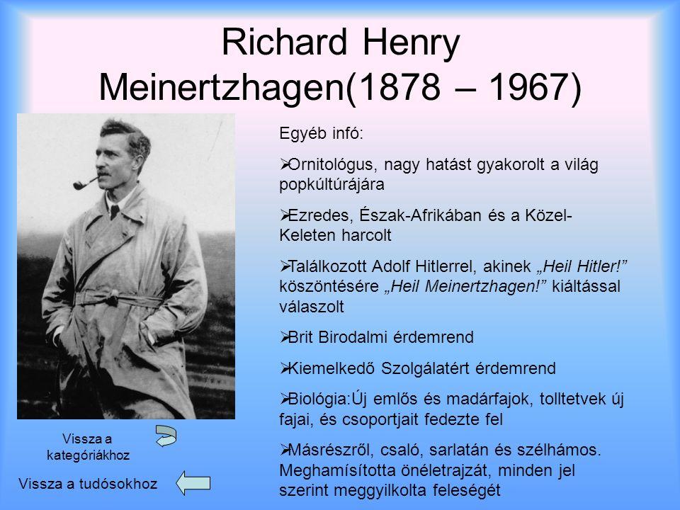 """Richard Henry Meinertzhagen(1878 – 1967) Vissza a tudósokhoz Vissza a kategóriákhoz Egyéb infó: OOrnitológus, nagy hatást gyakorolt a világ popkúltúrájára EEzredes, Észak-Afrikában és a Közel- Keleten harcolt TTalálkozott Adolf Hitlerrel, akinek """"Heil Hitler! köszöntésére """"Heil Meinertzhagen! kiáltással válaszolt BBrit Birodalmi érdemrend KKiemelkedő Szolgálatért érdemrend BBiológia:Új emlős és madárfajok, tolltetvek új fajai, és csoportjait fedezte fel MMásrészről, csaló, sarlatán és szélhámos."""