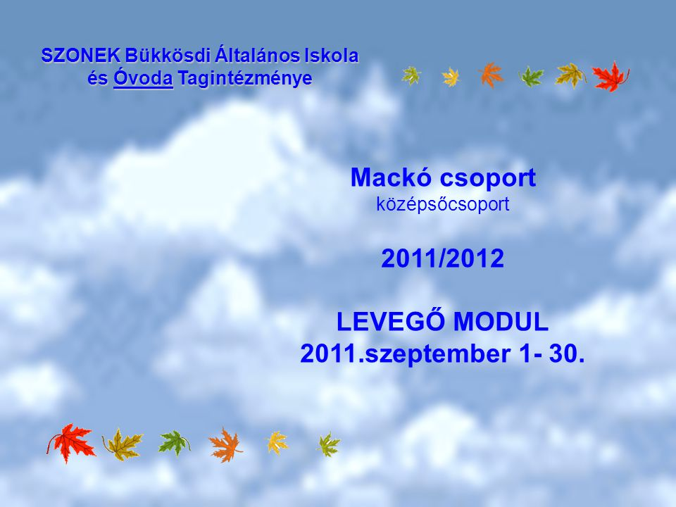 Mackó csoport középsőcsoport 2011/2012 LEVEGŐ MODUL 2011.szeptember 1- 30. SZONEK Bükkösdi Általános Iskola és Óvoda Tagintézménye