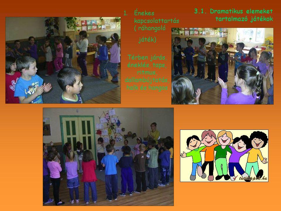 .. 3.1. Dramatikus elemeket tartalmazó játékok 1.Énekes kapcsolattartás ( ráhangoló játék) Térben járás, éneklés, taps, ritmus, dallambújtatás, halk é