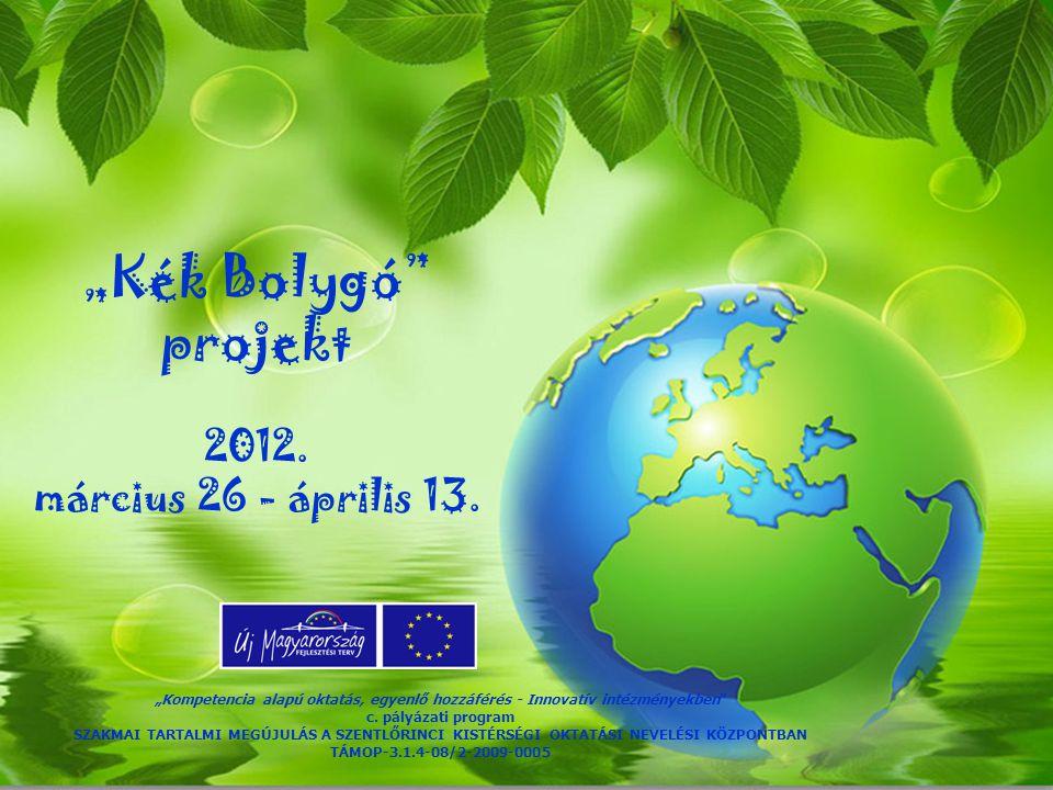 """""""Kék Bolygó"""" projekt 2012. március 26 - április 13. """"Kompetencia alapú oktatás, egyenlő hozzáférés - Innovatív intézményekben"""" c. pályázati program SZ"""