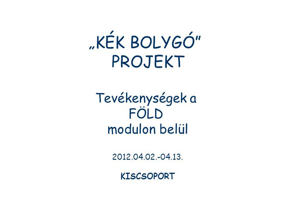 """""""KÉK BOLYGÓ"""" PROJEKT Tevékenységek a FÖLD modulon belül 2012.04.02.-04.13. KISCSOPORT"""