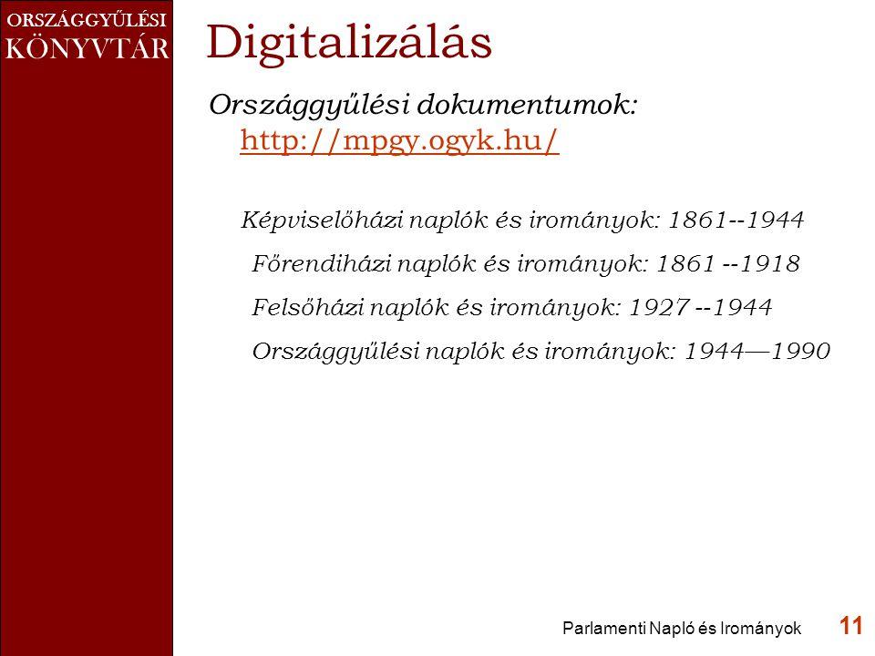 ORSZÁGGY Ű LÉSI KÖNYVTÁR Parlamenti Napló és Irományok 11 Digitalizálás Országgyűlési dokumentumok: http://mpgy.ogyk.hu/ http://mpgy.ogyk.hu/ Képviselőházi naplók és irományok: 1861--1944 Főrendiházi naplók és irományok: 1861 --1918 Felsőházi naplók és irományok: 1927 --1944 Országgyűlési naplók és irományok: 1944—1990