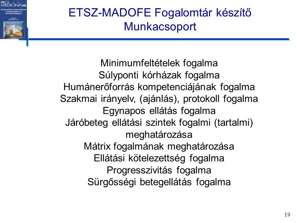 19 ETSZ-MADOFE Fogalomtár készítő Munkacsoport Minimumfeltételek fogalma Súlyponti kórházak fogalma Humánerőforrás kompetenciájának fogalma Szakmai irányelv, (ajánlás), protokoll fogalma Egynapos ellátás fogalma Járóbeteg ellátási szintek fogalmi (tartalmi) meghatározása Mátrix fogalmának meghatározása Ellátási kötelezettség fogalma Progresszivitás fogalma Sürgősségi betegellátás fogalma