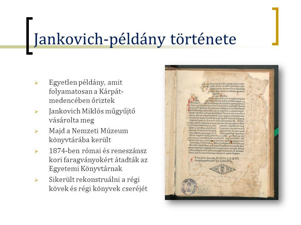 Jankovich-példány története  Egyetlen példány, amit folyamatosan a Kárpát- medencében őriztek  Jankovich Miklós műgyűjtő vásárolta meg  Majd a Nemzeti Múzeum könyvtárába került  1874-ben római és reneszánsz kori faragványokért átadták az Egyetemi Könyvtárnak  Sikerült rekonstruálni a régi kövek és régi könyvek cseréjét