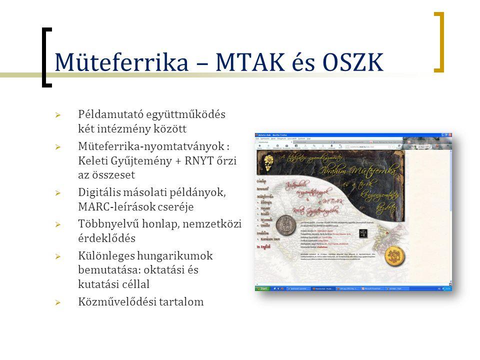 Müteferrika – MTAK és OSZK  Példamutató együttműködés két intézmény között  Müteferrika-nyomtatványok : Keleti Gyűjtemény + RNYT őrzi az összeset  Digitális másolati példányok, MARC-leírások cseréje  Többnyelvű honlap, nemzetközi érdeklődés  Különleges hungarikumok bemutatása: oktatási és kutatási céllal  Közművelődési tartalom