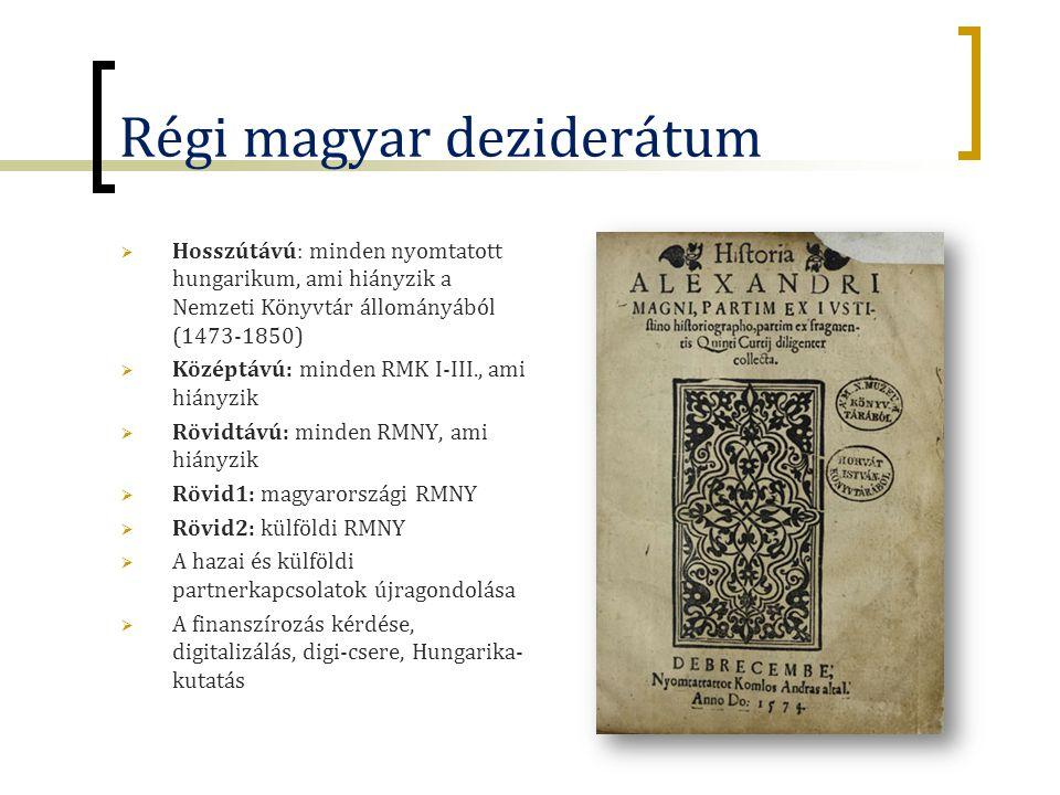 Régi magyar deziderátum  Hosszútávú: minden nyomtatott hungarikum, ami hiányzik a Nemzeti Könyvtár állományából (1473-1850)  Középtávú: minden RMK I-III., ami hiányzik  Rövidtávú: minden RMNY, ami hiányzik  Rövid1: magyarországi RMNY  Rövid2: külföldi RMNY  A hazai és külföldi partnerkapcsolatok újragondolása  A finanszírozás kérdése, digitalizálás, digi-csere, Hungarika- kutatás