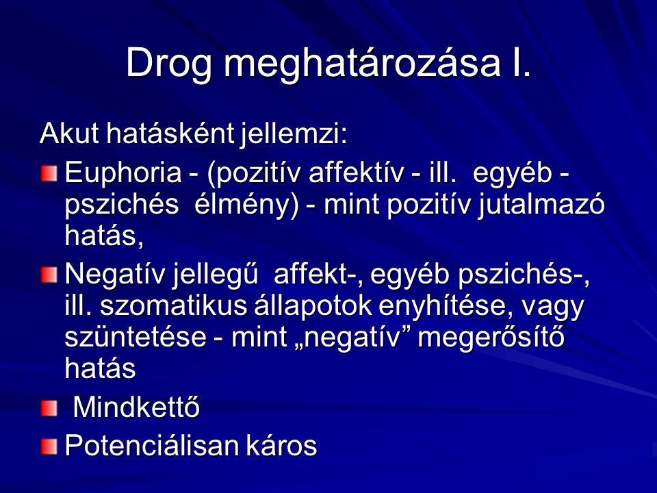 Drog meghatározása I. Akut hatásként jellemzi: Euphoria - (pozitív affektív - ill. egyéb - pszichés élmény) - mint pozitív jutalmazó hatás, Negatív je