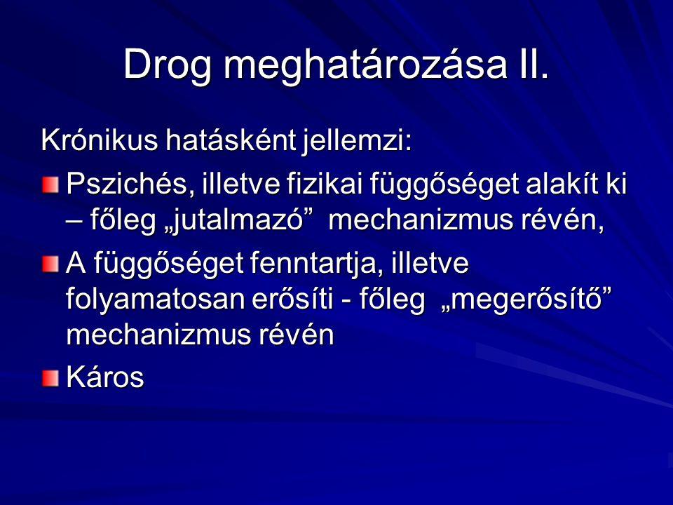 """Drog meghatározása II. Krónikus hatásként jellemzi: Pszichés, illetve fizikai függőséget alakít ki – főleg """"jutalmazó"""" mechanizmus révén, A függőséget"""