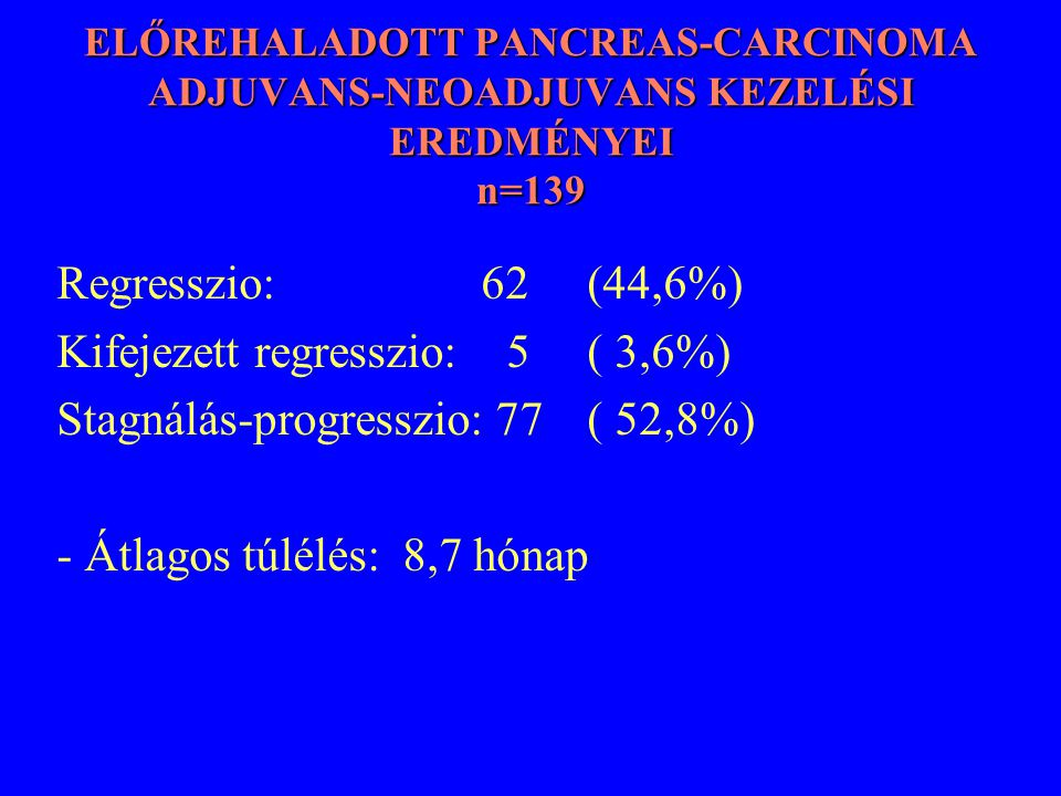 ELŐREHALADOTT PANCREAS-CARCINOMA ADJUVANS-NEOADJUVANS KEZELÉSI EREDMÉNYEI n=139 Regresszio: 62 (44,6%) Kifejezett regresszio: 5 ( 3,6%) Stagnálás-prog