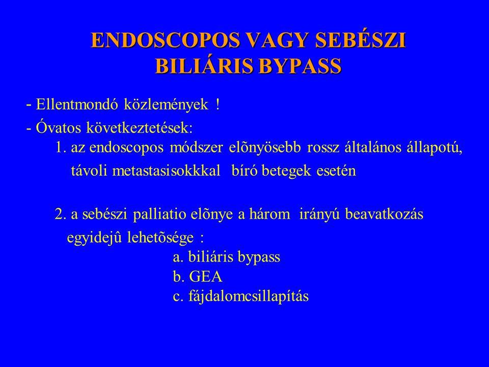 ENDOSCOPOS VAGY SEBÉSZI BILIÁRIS BYPASS - Ellentmondó közlemények ! - Óvatos következtetések: 1. az endoscopos módszer elõnyösebb rossz általános álla