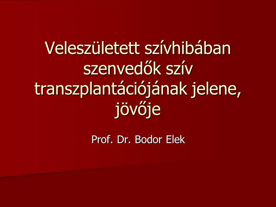 Veleszületett szívhibában szenvedők szív transzplantációjának jelene, jövője Prof. Dr. Bodor Elek