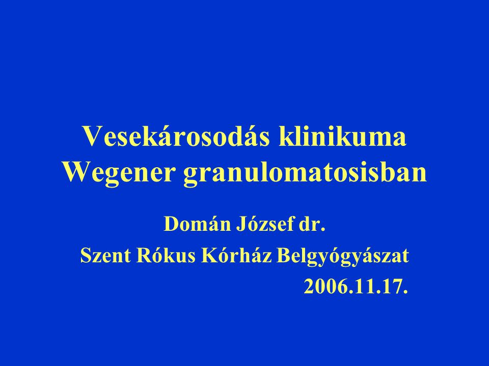 Vesekárosodás klinikuma Wegener granulomatosisban Domán József dr. Szent Rókus Kórház Belgyógyászat 2006.11.17.