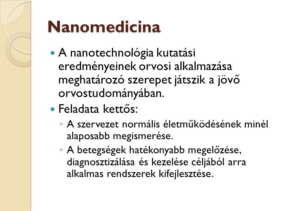A nanomedicina fontosabb irányvonalai, kutatási területei Diagnosztika területe: mágneses liposzómák használata a képalkotó eljárásokban, új kontrasztanyagok Terápia területe: gyógyszertervezés, irányított gyógyszerterápia, nano antibiotikumok Megelőzés területe: öntisztuló, önfertőtlenítő felületek, egészségre ártalmatlan, környezetkímélő fertőtlenítő eljárások