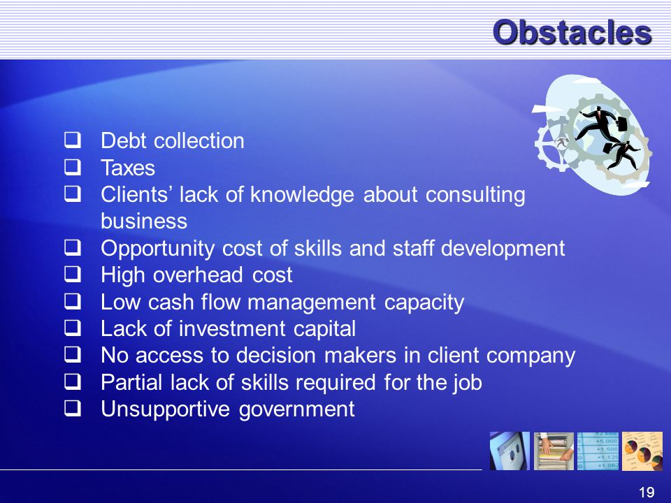 19 Obstacles  Debt collection  Taxes  Clients' lack of knowledge about consulting business  Opportunity cost of skills and staff development  High overhead cost  Low cash flow management capacity  Lack of investment capital  No access to decision makers in client company  Partial lack of skills required for the job  Unsupportive government
