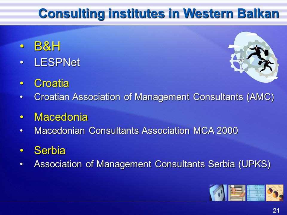 21 Consulting institutes in Western Balkan B&HB&H LESPNetLESPNet CroatiaCroatia Croatian Association of Management Consultants (AMC)Croatian Association of Management Consultants (AMC) MacedoniaMacedonia Macedonian Consultants Association MCA 2000Macedonian Consultants Association MCA 2000 SerbiaSerbia Association of Management Consultants Serbia (UPKS)Association of Management Consultants Serbia (UPKS)