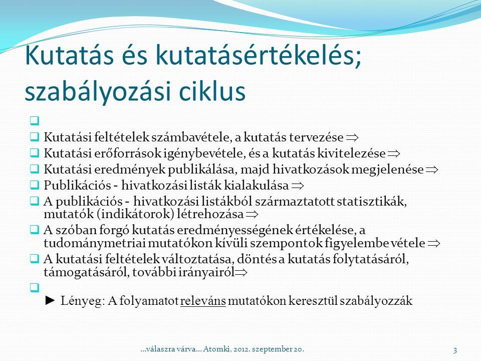 Kutatás és kutatásértékelés; szabályozási ciklus   Kutatási feltételek számbavétele, a kutatás tervezése   Kutatási erőforrások igénybevétele, és a kutatás kivitelezése   Kutatási eredmények publikálása, majd hivatkozások megjelenése   Publikációs - hivatkozási listák kialakulása   A publikációs - hivatkozási listákból származtatott statisztikák, mutatók (indikátorok) létrehozása   A szóban forgó kutatás eredményességének értékelése, a tudománymetriai mutatókon kívüli szempontok figyelembe vétele   A kutatási feltételek változtatása, döntés a kutatás folytatásáról, támogatásáról, további irányairól   ► Lényeg: A folyamatot releváns mutatókon keresztül szabályozzák 3...válaszra várva...