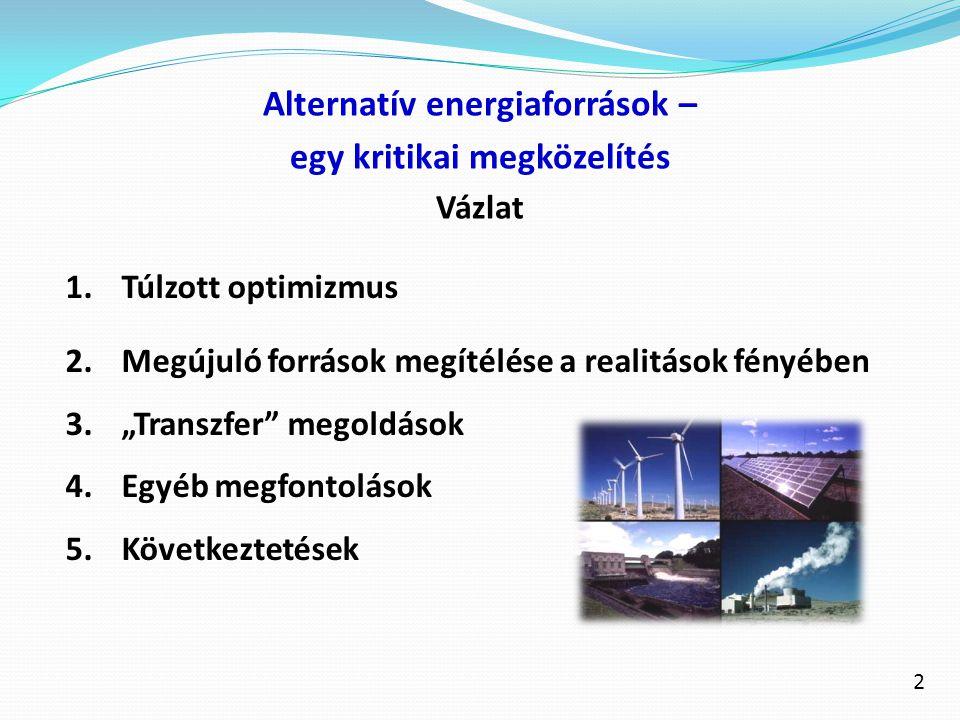 """Alternatív energiaforrások – egy kritikai megközelítés Vázlat 1.Túlzott optimizmus 2.Megújuló források megítélése a realitások fényében 3.""""Transzfer"""""""