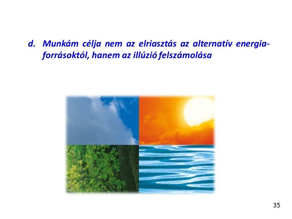 35 d.Munkám célja nem az elriasztás az alternatív energia- forrásoktól, hanem az illúzió felszámolása