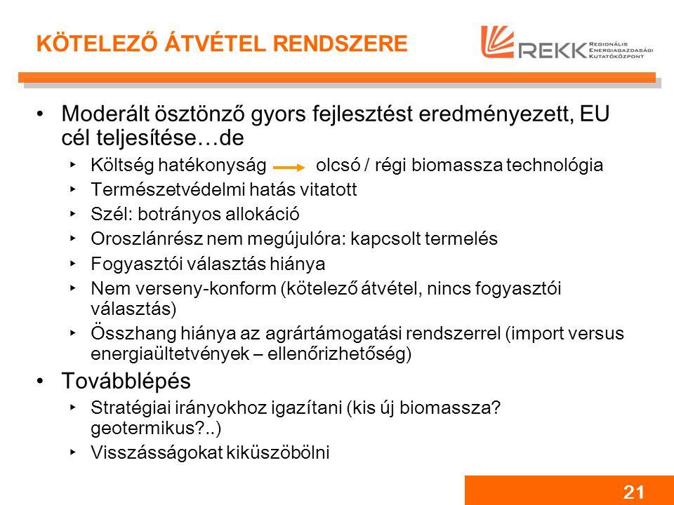 21 KÖTELEZŐ ÁTVÉTEL RENDSZERE Moderált ösztönző gyors fejlesztést eredményezett, EU cél teljesítése…de ‣Költség hatékonyság olcsó / régi biomassza technológia ‣Természetvédelmi hatás vitatott ‣Szél: botrányos allokáció ‣Oroszlánrész nem megújulóra: kapcsolt termelés ‣Fogyasztói választás hiánya ‣Nem verseny-konform (kötelező átvétel, nincs fogyasztói választás) ‣Összhang hiánya az agrártámogatási rendszerrel (import versus energiaültetvények – ellenőrizhetőség) Továbblépés ‣Stratégiai irányokhoz igazítani (kis új biomassza.